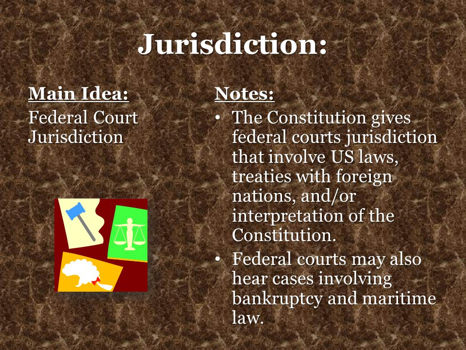 Jurisdiction: Main Idea: Federal Court Jurisdiction Notes: The Constitution gives federal courts jurisdiction that involve US laws, treaties with fore