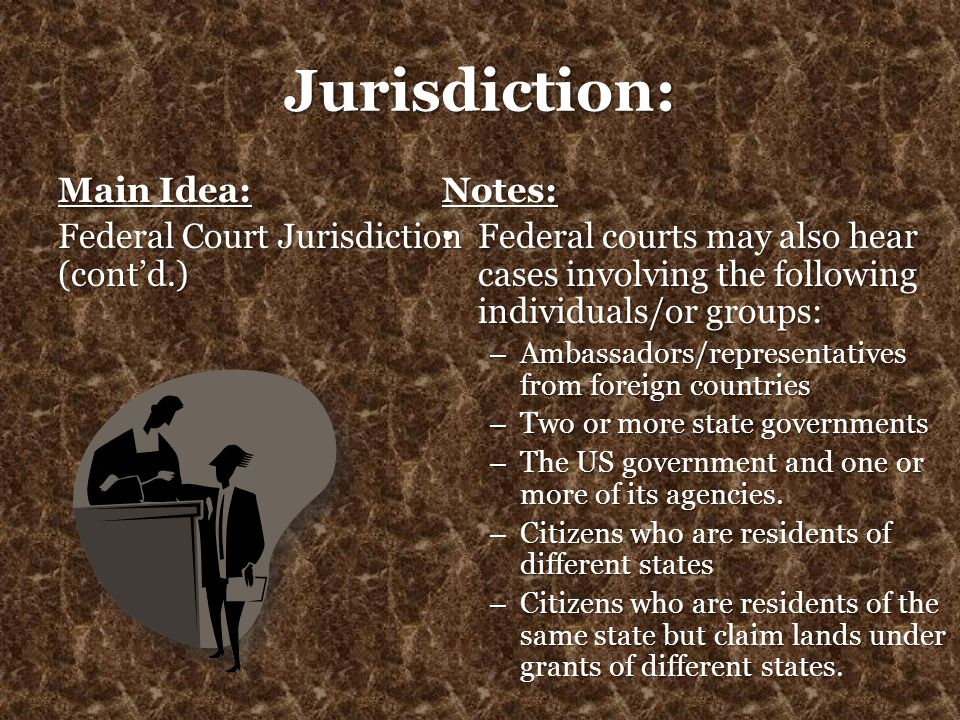 Jurisdiction: Main Idea: Federal Court Jurisdiction (cont'd.) Notes: Federal courts may also hear cases involving the following individuals/or groups: