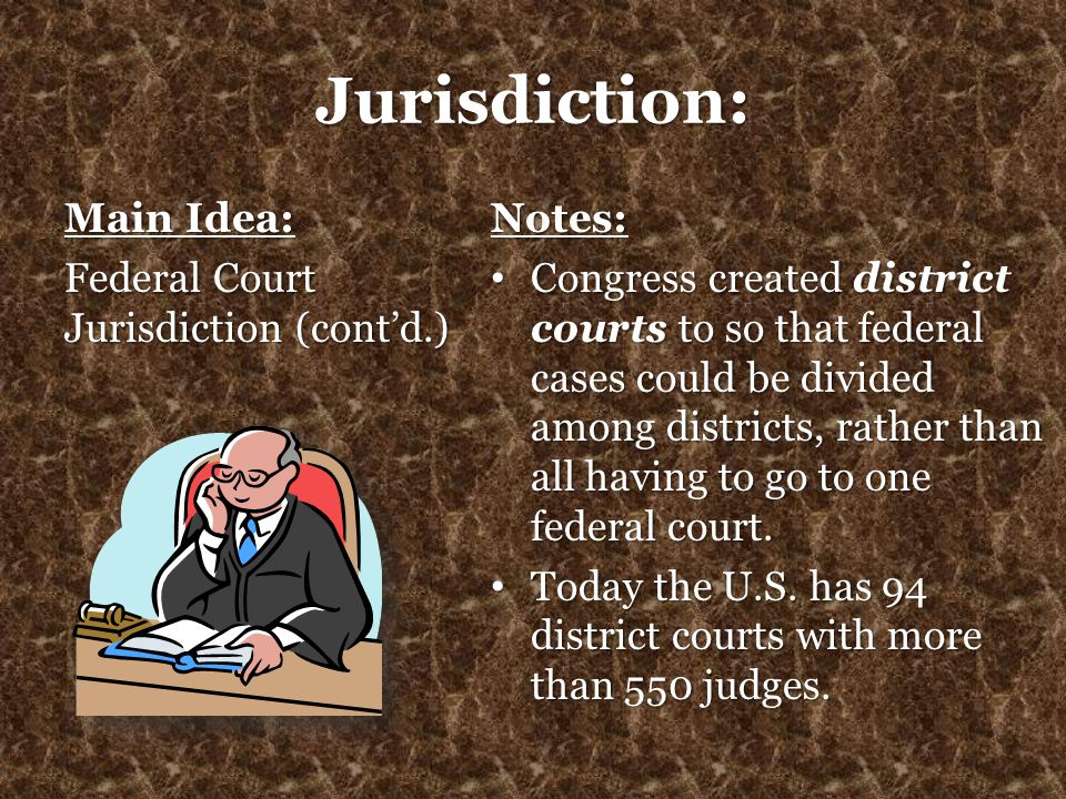 Jurisdiction: Main Idea: Federal Court Jurisdiction (cont'd.) Notes: Congress created district courts to so that federal cases could be divided among