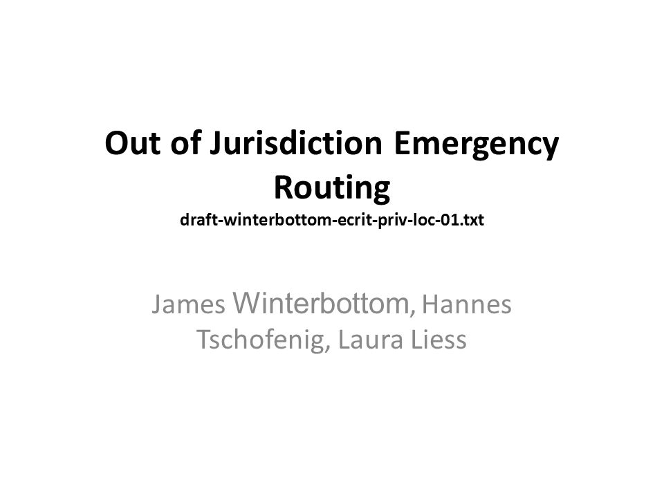 Out of Jurisdiction Emergency Routing draft-winterbottom-ecrit-priv-loc-01.txt James Winterbottom, Hannes Tschofenig, Laura Liess