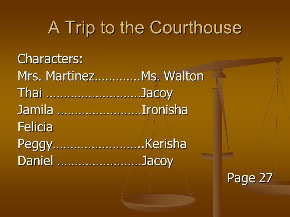 A Trip to the Courthouse Characters: Mrs. Martinez………….Ms. Walton Thai ………………………Jacoy Jamila ……………………Ironisha FeliciaPeggy……………………..Kerisha Daniel ………