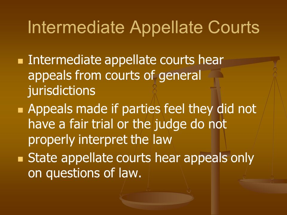 Intermediate Appellate Courts Intermediate appellate courts hear appeals from courts of general jurisdictions Appeals made if parties feel they did no