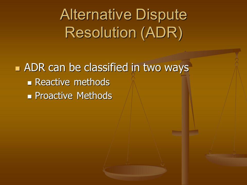 Alternative Dispute Resolution (ADR) ADR can be classified in two ways ADR can be classified in two ways Reactive methods Reactive methods Proactive M