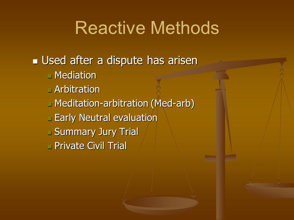Reactive Methods Used after a dispute has arisen Used after a dispute has arisen Mediation Mediation Arbitration Arbitration Meditation-arbitration (M