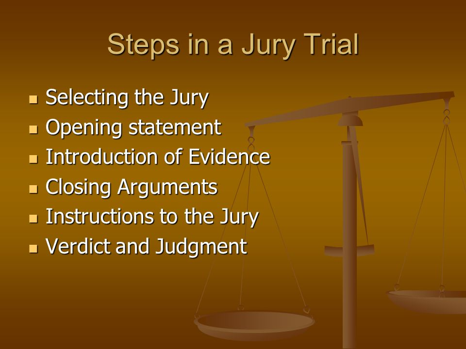 Steps in a Jury Trial Selecting the Jury Selecting the Jury Opening statement Opening statement Introduction of Evidence Introduction of Evidence Clos