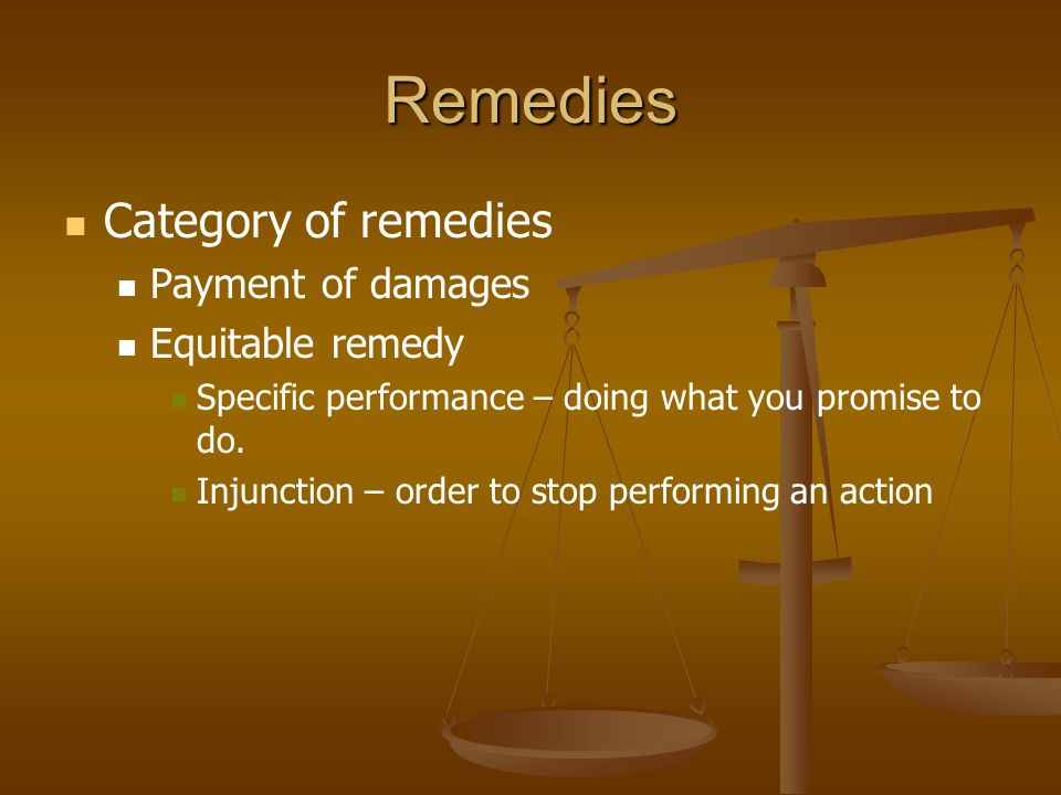 Remedies Category of remedies Payment of damages Equitable remedy Specific performance – doing what you promise to do. Injunction – order to stop perf