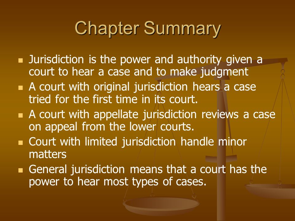 Chapter Summary Jurisdiction is the power and authority given a court to hear a case and to make judgment A court with original jurisdiction hears a c