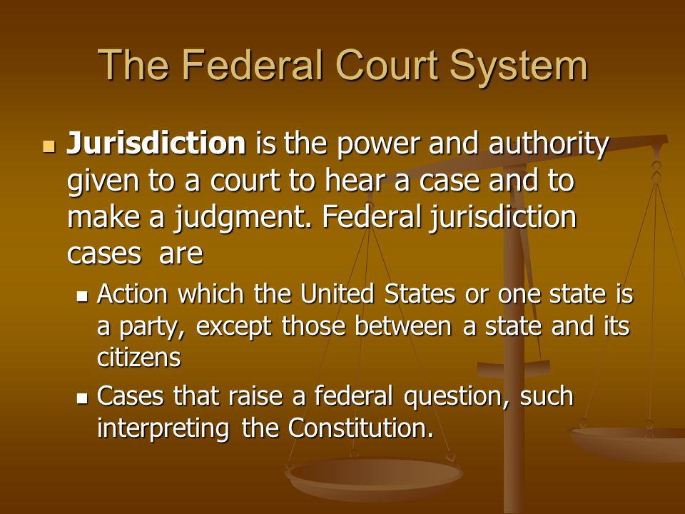 The Federal Court System Jurisdiction is the power and authority given to a court to hear a case and to make a judgment. Federal jurisdiction cases ar