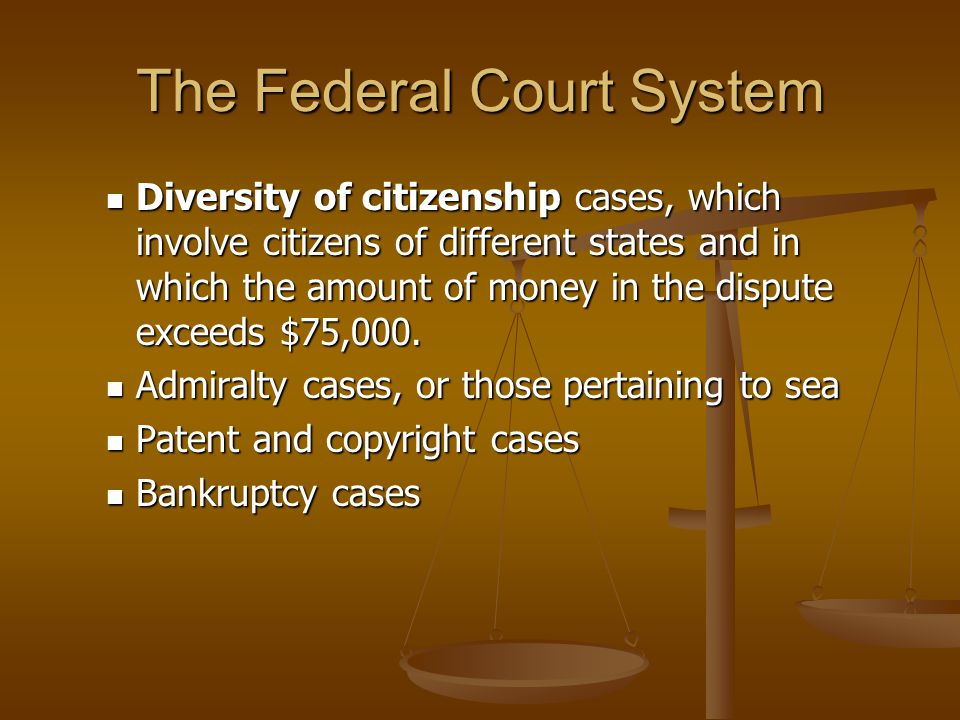 The Federal Court System Diversity of citizenship cases, which involve citizens of different states and in which the amount of money in the dispute ex