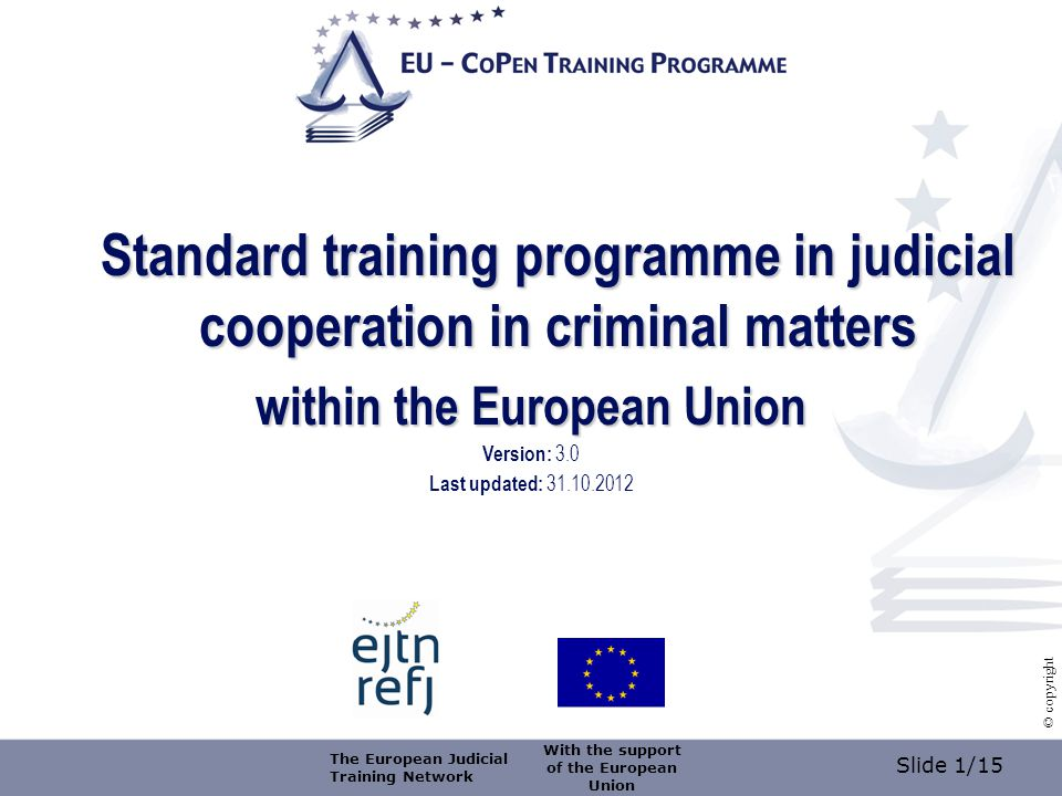 Slide 2/15 © copyright Training organised by (name of training organiser) on (date) at (place) Title (of the training/ module) logo of the training organiser With the support of the European Union The European Judicial Training Network