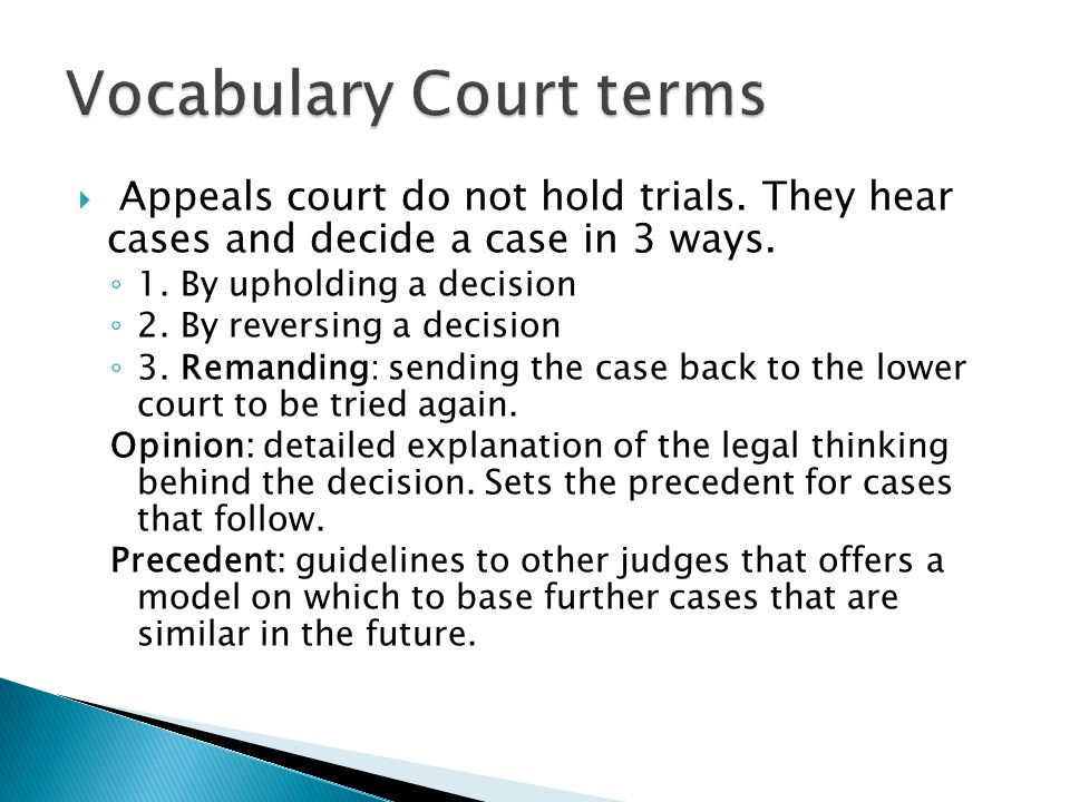  Appeals court do not hold trials. They hear cases and decide a case in 3 ways. ◦ 1. By upholding a decision ◦ 2. By reversing a decision ◦ 3. Remand