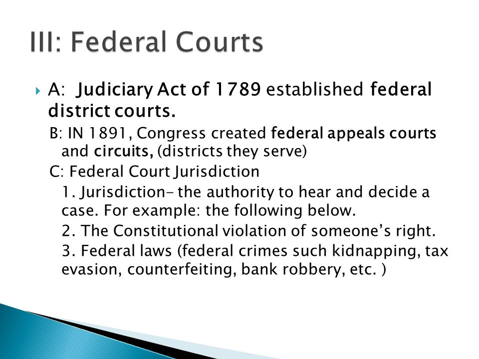  A: Judiciary Act of 1789 established federal district courts. B: IN 1891, Congress created federal appeals courts and circuits, (districts they serv