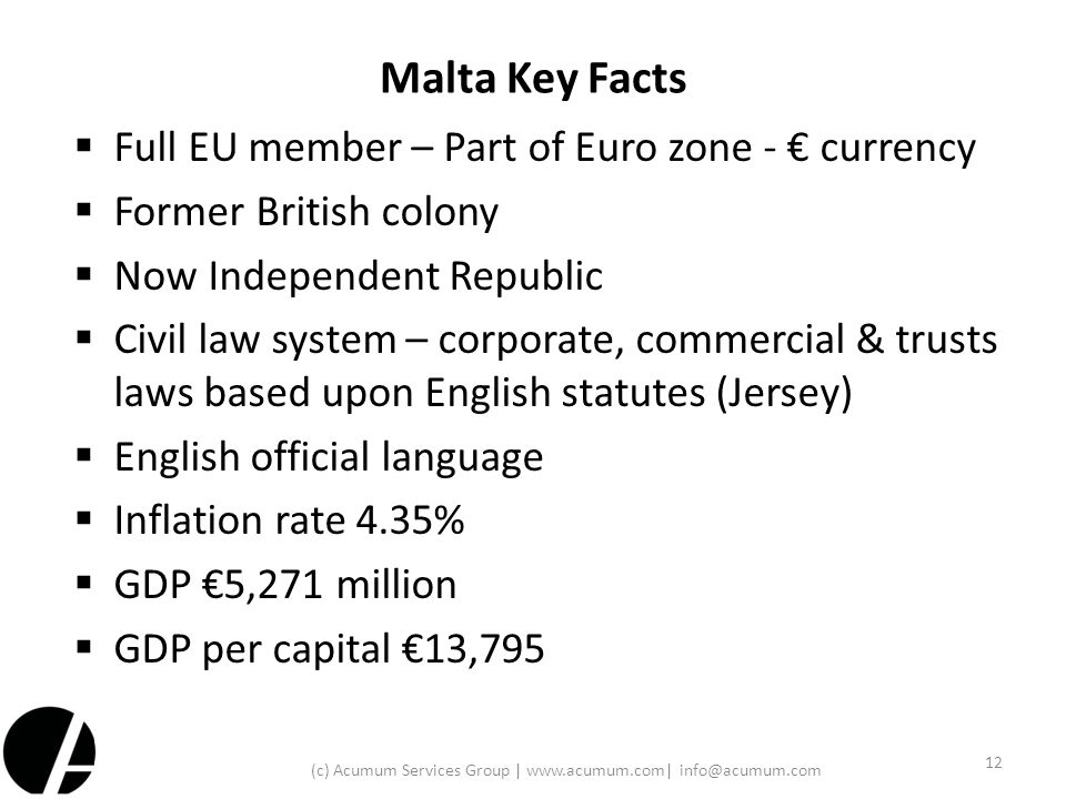 Malta Key Facts  Full EU member – Part of Euro zone - € currency  Former British colony  Now Independent Republic  Civil law system – corporate, c