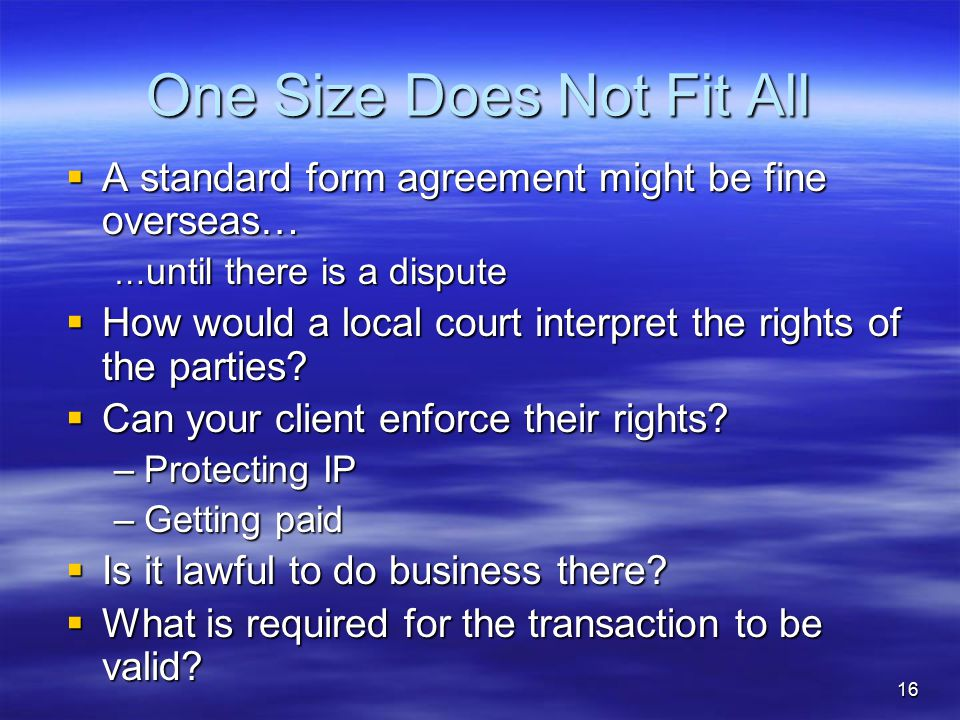 One Size Does Not Fit All  A standard form agreement might be fine overseas… … until there is a dispute  How would a local court interpret the rights of the parties.