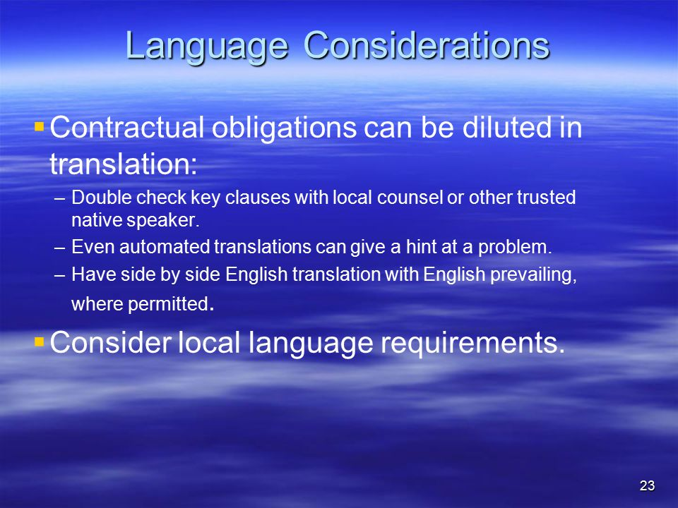 Language Considerations   Contractual obligations can be diluted in translation: – –Double check key clauses with local counsel or other trusted nat