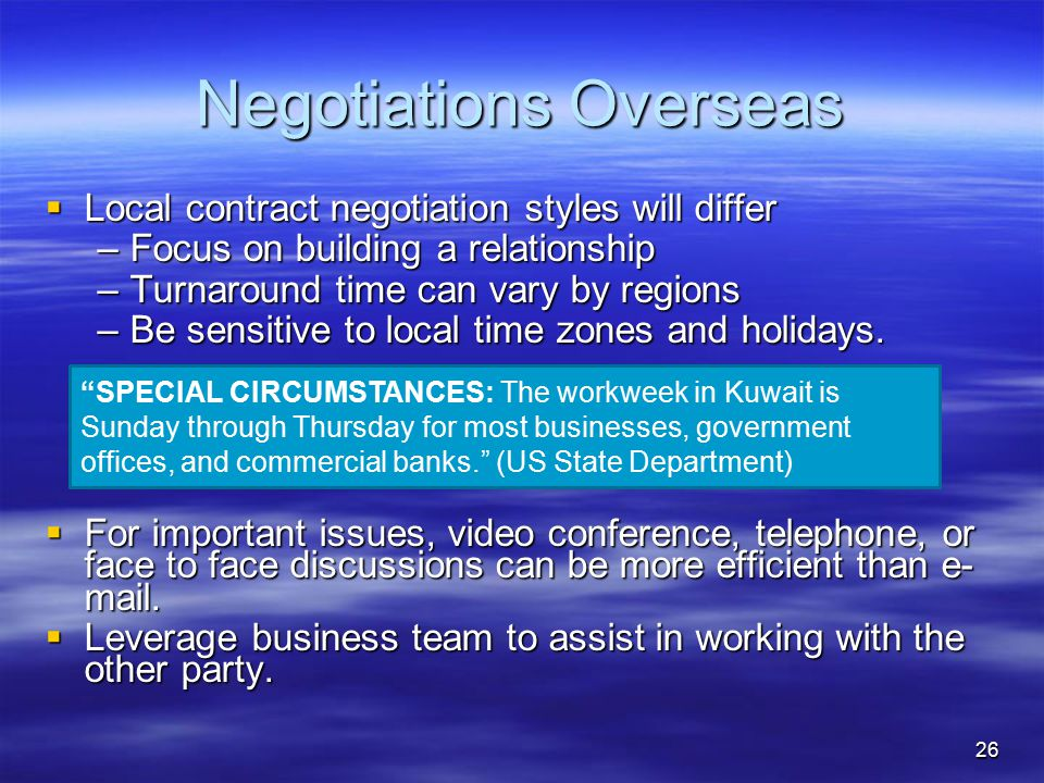 Negotiations Overseas  Local contract negotiation styles will differ –Focus on building a relationship –Turnaround time can vary by regions –Be sensitive to local time zones and holidays.