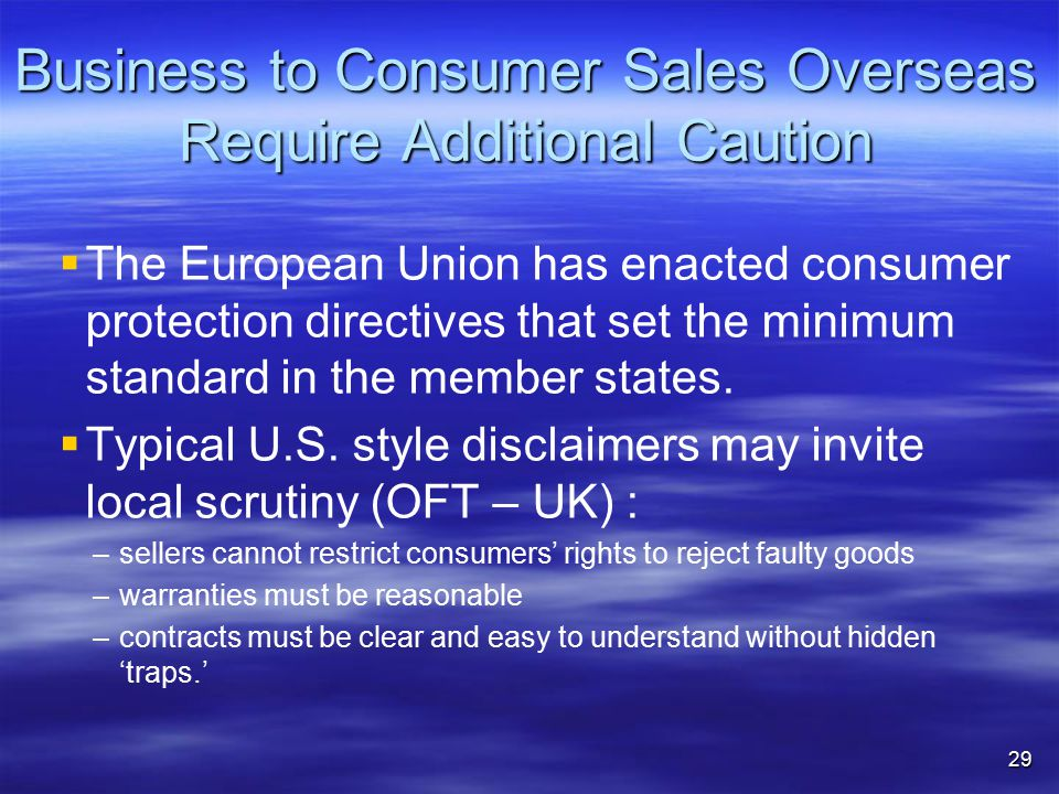 Business to Consumer Sales Overseas Require Additional Caution   The European Union has enacted consumer protection directives that set the minimum standard in the member states.