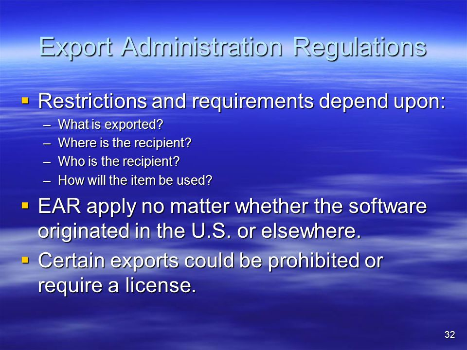Export Administration Regulations  Restrictions and requirements depend upon: –What is exported? –Where is the recipient? –Who is the recipient? –How