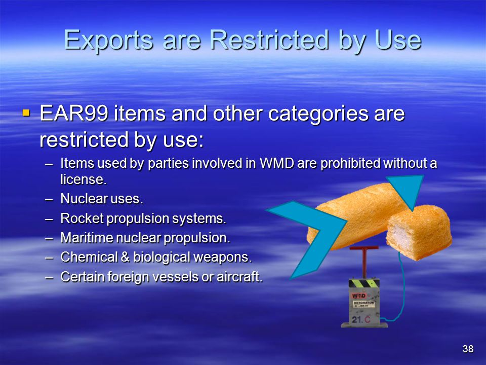 Exports are Restricted by Use  EAR99 items and other categories are restricted by use: –Items used by parties involved in WMD are prohibited without a license.