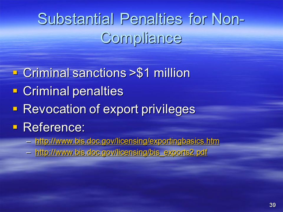 Substantial Penalties for Non- Compliance  Criminal sanctions >$1 million  Criminal penalties  Revocation of export privileges  Reference: –http://www.bis.doc.gov/licensing/exportingbasics.htm http://www.bis.doc.gov/licensing/exportingbasics.htm –http://www.bis.doc.gov/licensing/bis_exports2.pdf http://www.bis.doc.gov/licensing/bis_exports2.pdf 39