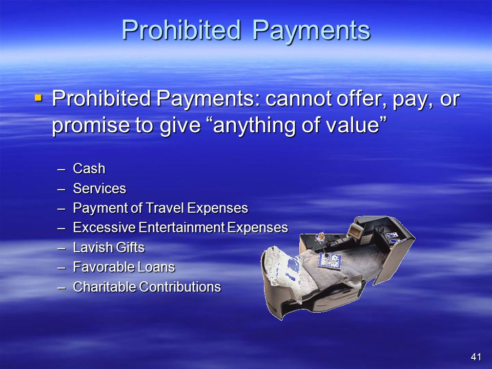 Prohibited Payments  Prohibited Payments: cannot offer, pay, or promise to give anything of value –Cash –Services –Payment of Travel Expenses –Excessive Entertainment Expenses –Lavish Gifts –Favorable Loans –Charitable Contributions 41
