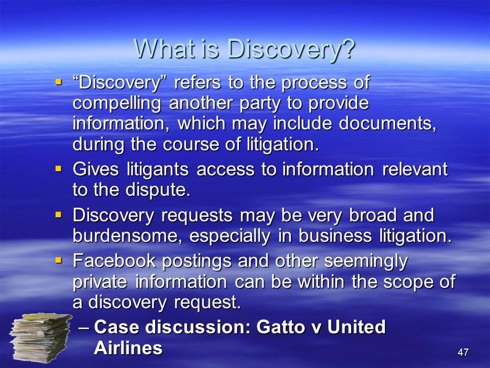 """47 What is Discovery?  """"Discovery"""" refers to the process of compelling another party to provide information, which may include documents, during the"""