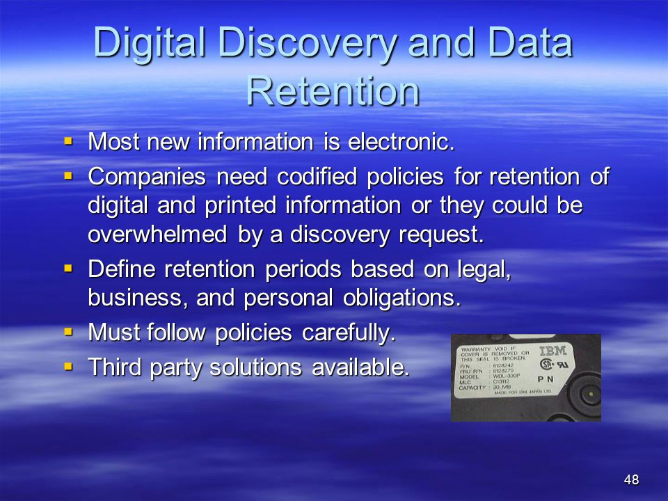 48 Digital Discovery and Data Retention  Most new information is electronic.  Companies need codified policies for retention of digital and printed