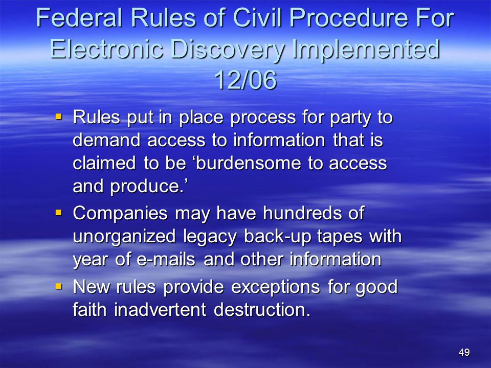 49 Federal Rules of Civil Procedure For Electronic Discovery Implemented 12/06  Rules put in place process for party to demand access to information that is claimed to be 'burdensome to access and produce.'  Companies may have hundreds of unorganized legacy back-up tapes with year of e-mails and other information  New rules provide exceptions for good faith inadvertent destruction.