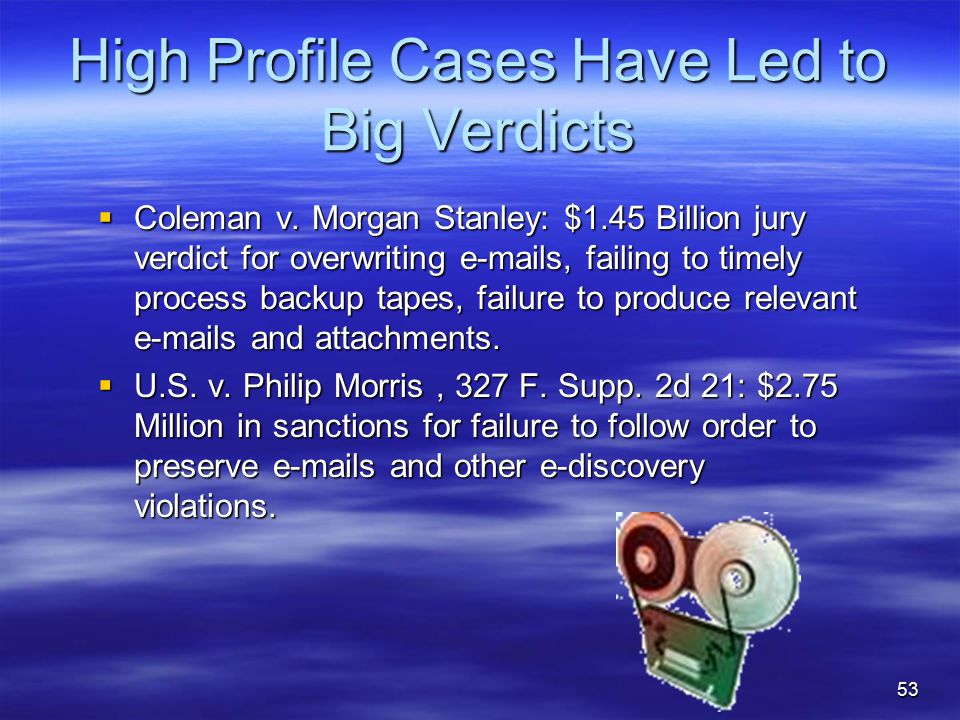 53 High Profile Cases Have Led to Big Verdicts  Coleman v. Morgan Stanley: $1.45 Billion jury verdict for overwriting e-mails, failing to timely proc