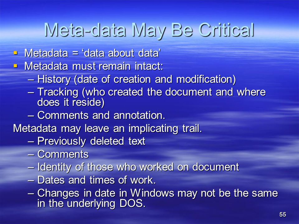 55 Meta-data May Be Critical  Metadata = 'data about data'  Metadata must remain intact: –History (date of creation and modification) –Tracking (who created the document and where does it reside) –Comments and annotation.