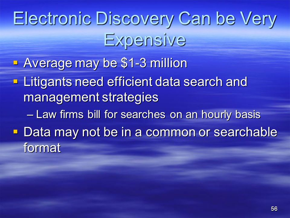 Electronic Discovery Can be Very Expensive  Average may be $1-3 million  Litigants need efficient data search and management strategies –Law firms bill for searches on an hourly basis  Data may not be in a common or searchable format 56