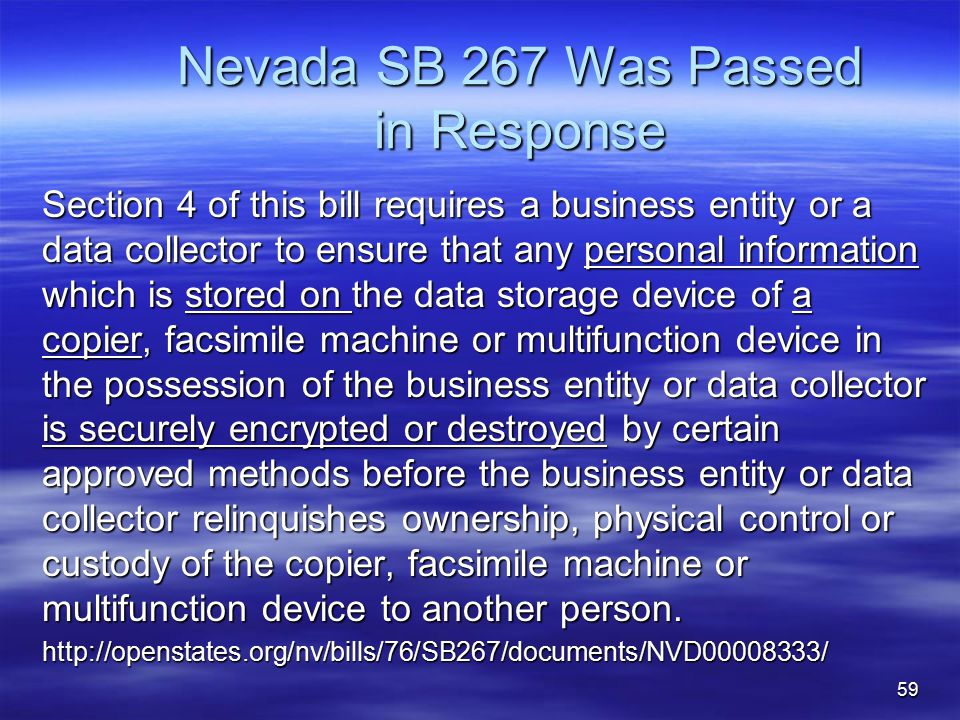 Nevada SB 267 Was Passed in Response Section 4 of this bill requires a business entity or a data collector to ensure that any personal information which is stored on the data storage device of a copier, facsimile machine or multifunction device in the possession of the business entity or data collector is securely encrypted or destroyed by certain approved methods before the business entity or data collector relinquishes ownership, physical control or custody of the copier, facsimile machine or multifunction device to another person.