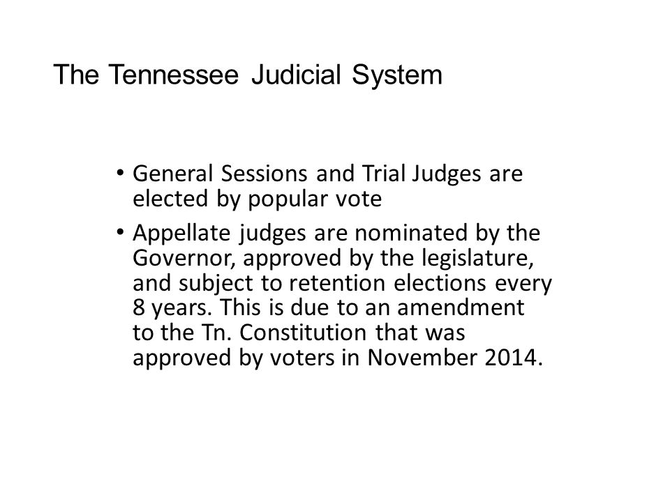 The Tennessee Judicial System General Sessions and Trial Judges are elected by popular vote Appellate judges are nominated by the Governor, approved b