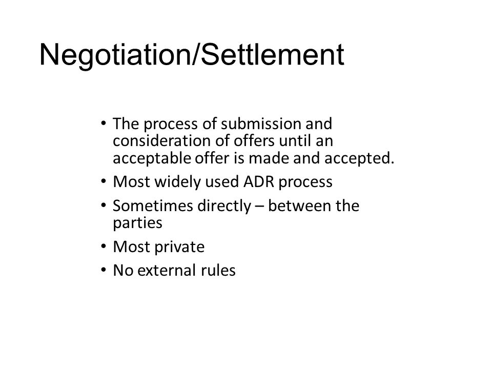 Negotiation/Settlement The process of submission and consideration of offers until an acceptable offer is made and accepted. Most widely used ADR proc