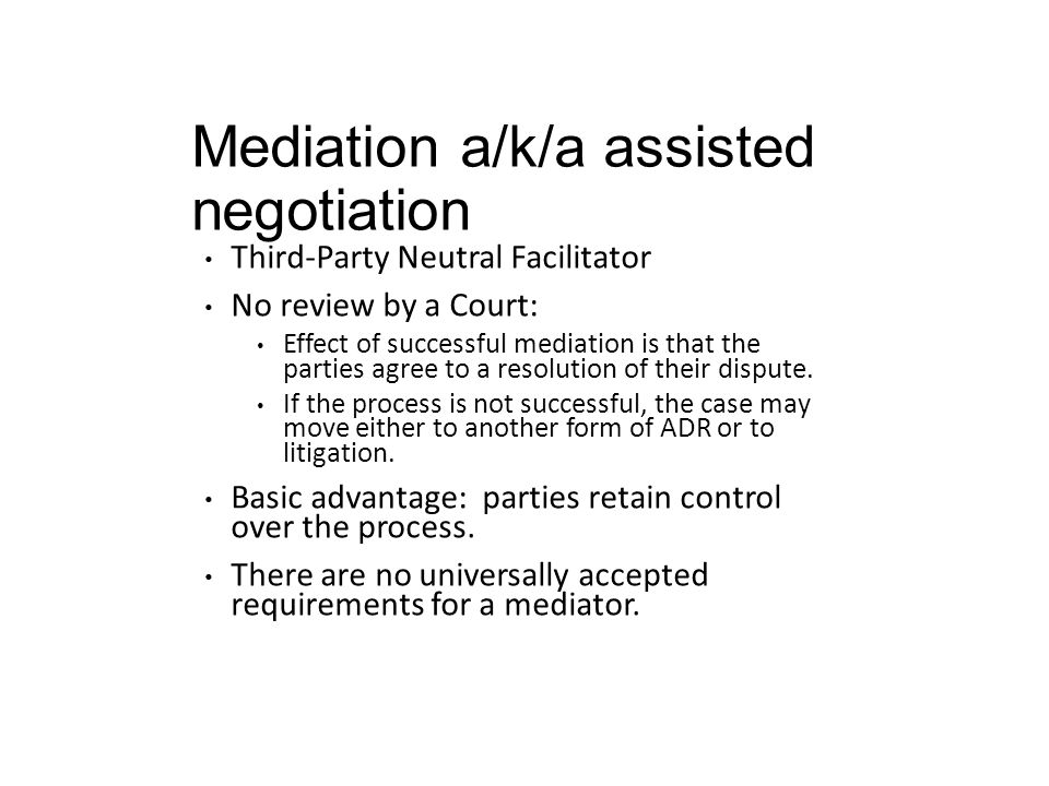 Mediation a/k/a assisted negotiation Third-Party Neutral Facilitator No review by a Court: Effect of successful mediation is that the parties agree to