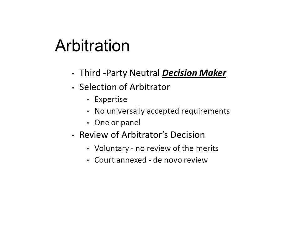 Arbitration Third -Party Neutral Decision Maker Selection of Arbitrator Expertise No universally accepted requirements One or panel Review of Arbitrat