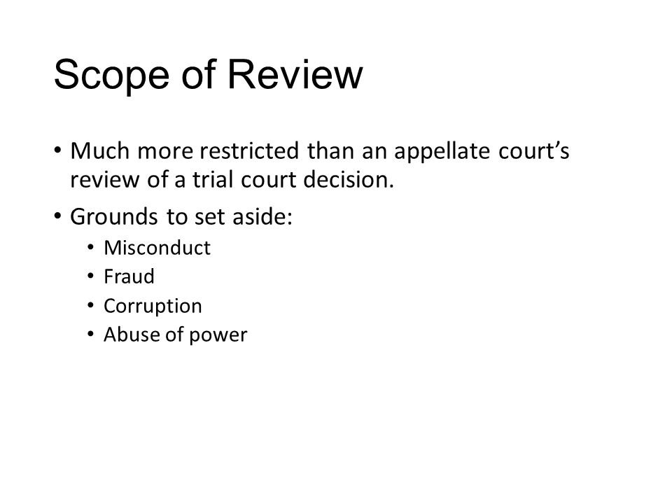Scope of Review Much more restricted than an appellate court's review of a trial court decision. Grounds to set aside: Misconduct Fraud Corruption Abu