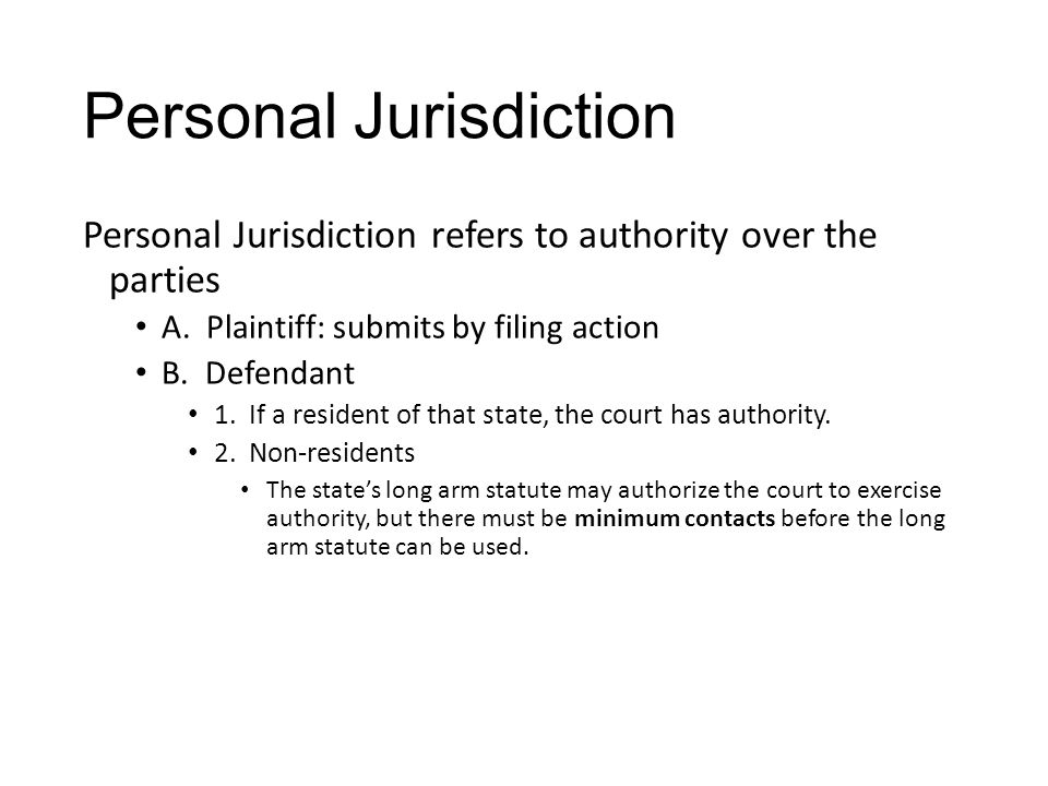 Personal Jurisdiction Personal Jurisdiction refers to authority over the parties A. Plaintiff: submits by filing action B. Defendant 1. If a resident