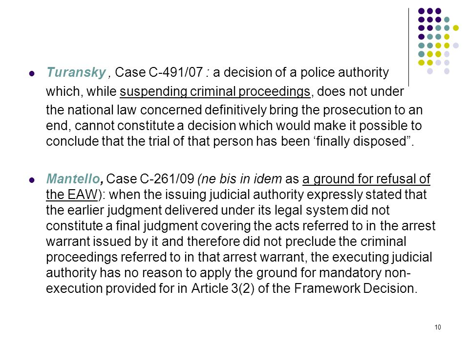 Turansky, Case C-491/07 : a decision of a police authority which, while suspending criminal proceedings, does not under the national law concerned definitively bring the prosecution to an end, cannot constitute a decision which would make it possible to conclude that the trial of that person has been 'finally disposed .