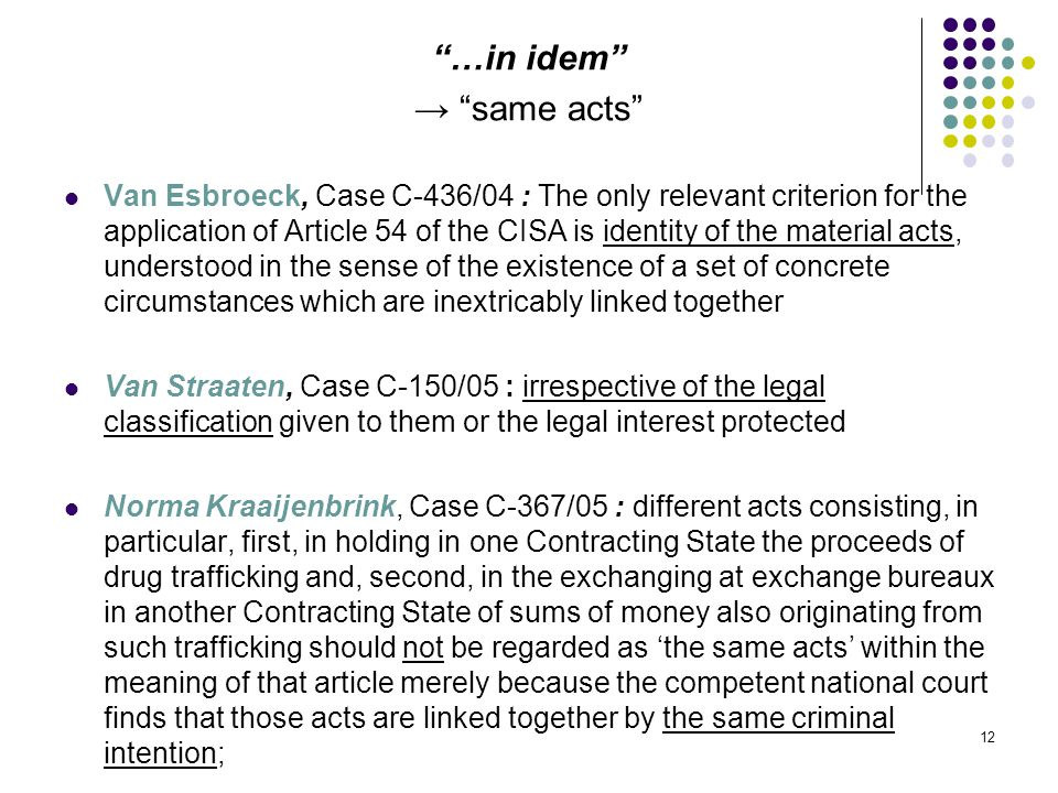 …in idem → same acts Van Esbroeck, Case C ‑ 436/04 : The only relevant criterion for the application of Article 54 of the CISA is identity of the material acts, understood in the sense of the existence of a set of concrete circumstances which are inextricably linked together Van Straaten, Case C ‑ 150/05 : irrespective of the legal classification given to them or the legal interest protected Norma Kraaijenbrink, Case C ‑ 367/05 : different acts consisting, in particular, first, in holding in one Contracting State the proceeds of drug trafficking and, second, in the exchanging at exchange bureaux in another Contracting State of sums of money also originating from such trafficking should not be regarded as 'the same acts' within the meaning of that article merely because the competent national court finds that those acts are linked together by the same criminal intention; 12