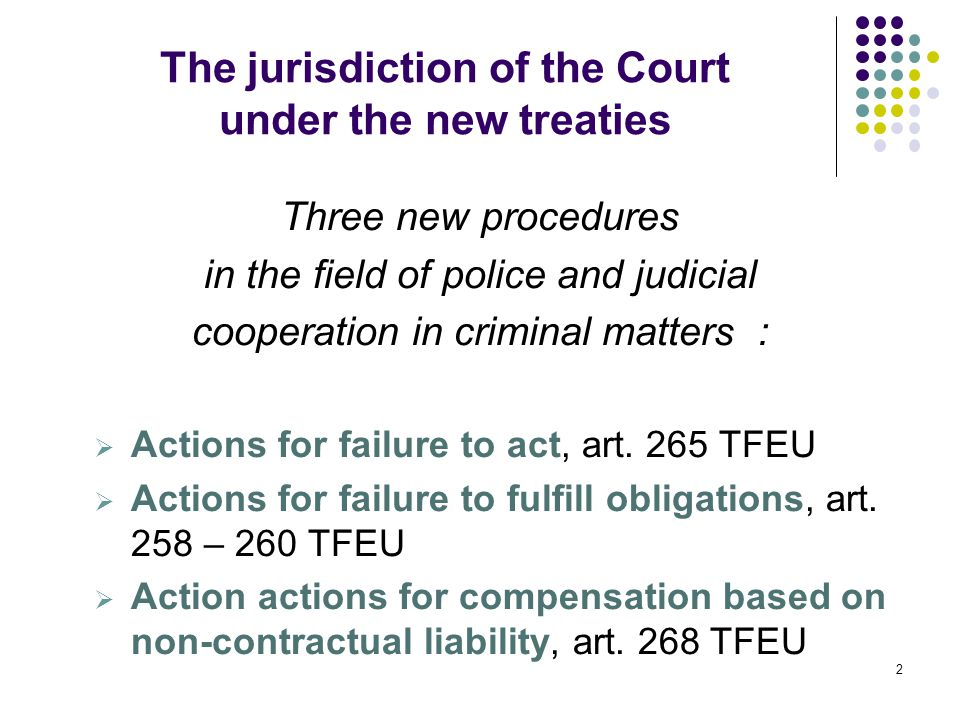 The jurisdiction of the Court under the new treaties Three new procedures in the field of police and judicial cooperation in criminal matters :  Actions for failure to act, art.