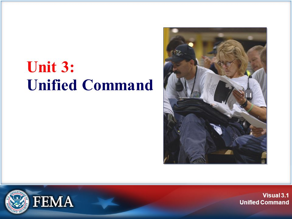 Visual 3.2 Unified Command Unit Objectives  Define and identify the primary features of Unified Command.