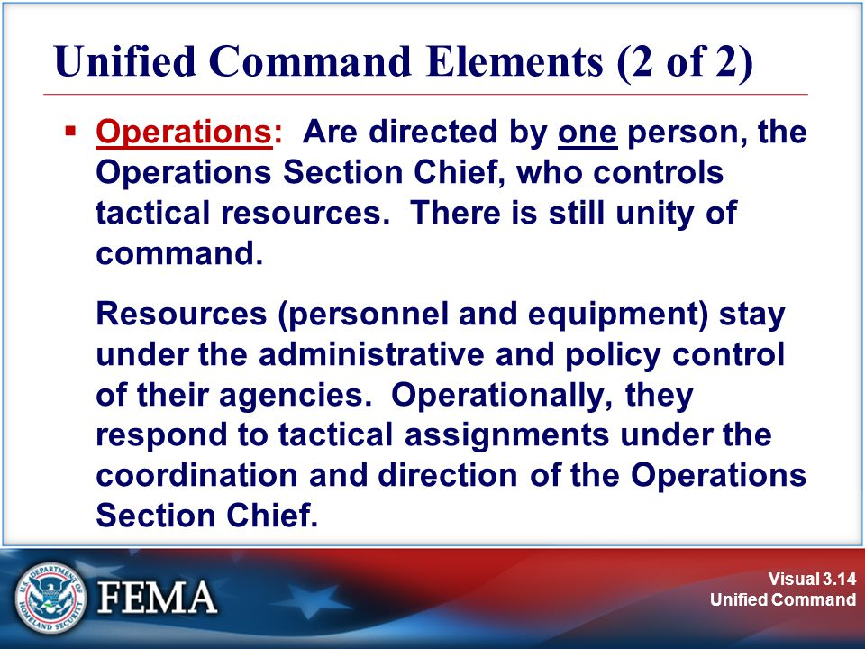 Visual 3.14 Unified Command Unified Command Elements (2 of 2)  Operations: Are directed by one person, the Operations Section Chief, who controls tactical resources.
