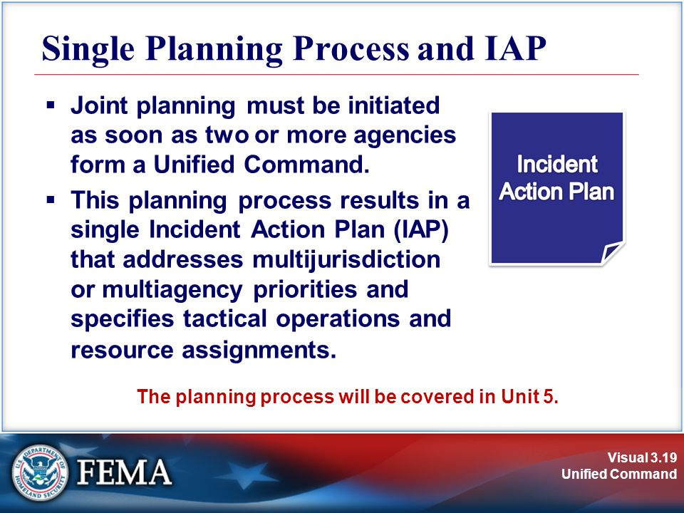 Visual 3.19 Unified Command Single Planning Process and IAP  Joint planning must be initiated as soon as two or more agencies form a Unified Command.