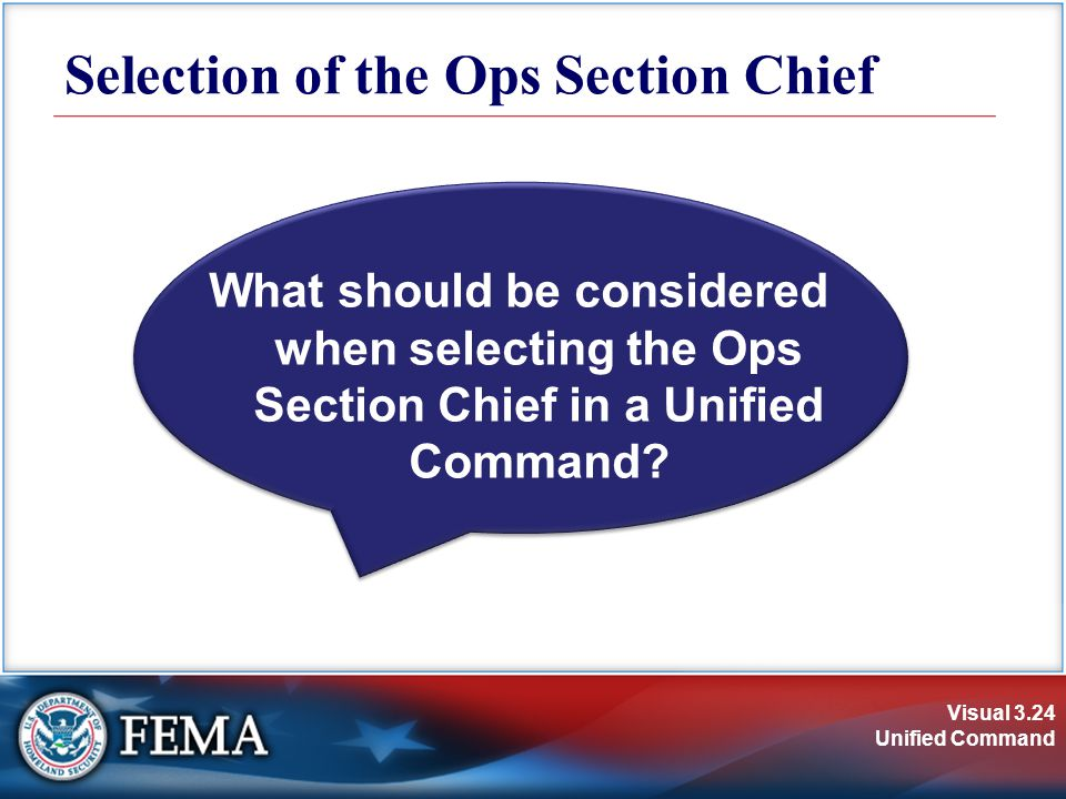 Visual 3.24 Unified Command What should be considered when selecting the Ops Section Chief in a Unified Command.