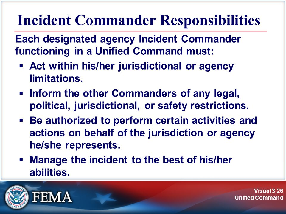 Visual 3.26 Unified Command Incident Commander Responsibilities Each designated agency Incident Commander functioning in a Unified Command must:  Act within his/her jurisdictional or agency limitations.