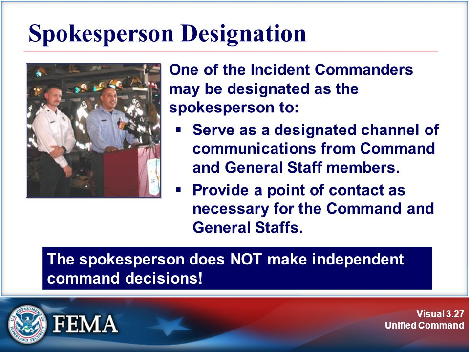 Visual 3.27 Unified Command Spokesperson Designation One of the Incident Commanders may be designated as the spokesperson to:  Serve as a designated channel of communications from Command and General Staff members.