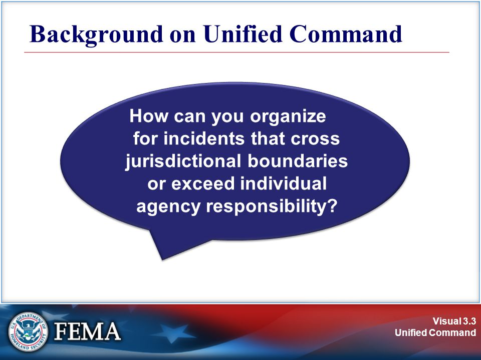 Visual 3.3 Unified Command How can you organize for incidents that cross jurisdictional boundaries or exceed individual agency responsibility.