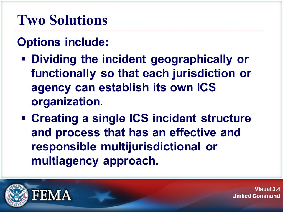 Visual 3.4 Unified Command Options include:  Dividing the incident geographically or functionally so that each jurisdiction or agency can establish its own ICS organization.