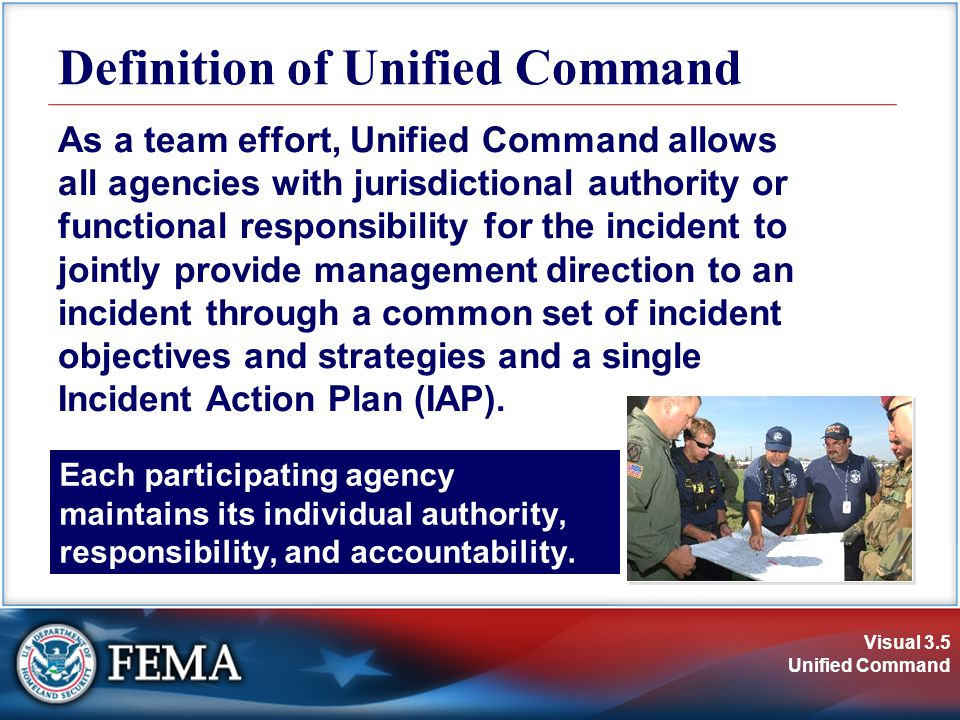Visual 3.6 Unified Command  Enables all agencies with responsibility to manage an incident together by establishing a common set of incident objectives and strategies.